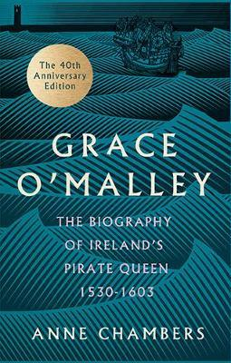 Grace O'Malley: The Biography of Ireland's Pirate Queen 1530–1603